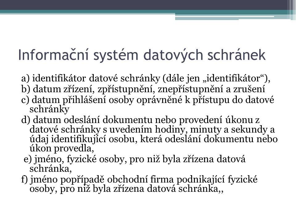 """Informační systém datových schránek a) identifikátor datové schránky (dále jen """"identifikátor ), b) datum zřízení, zpřístupnění, znepřístupnění a zrušení c) datum přihlášení osoby oprávněné k přístupu do datové schránky d) datum odeslání dokumentu nebo provedení úkonu z datové schránky s uvedením hodiny, minuty a sekundy a údaj identifikující osobu, která odeslání dokumentu nebo úkon provedla, e) jméno, fyzické osoby, pro niž byla zřízena datová schránka, f) jméno popřípadě obchodní firma podnikající fyzické osoby, pro niž byla zřízena datová schránka,,"""