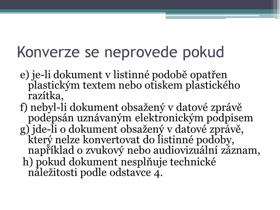 Konverze se neprovede pokud e) je-li dokument v listinné podobě opatřen plastickým textem nebo otiskem plastického razítka, f) nebyl-li dokument obsažený v datové zprávě podepsán uznávaným elektronickým podpisem g) jde-li o dokument obsažený v datové zprávě, který nelze konvertovat do listinné podoby, například o zvukový nebo audiovizuální záznam, h) pokud dokument nesplňuje technické náležitosti podle odstavce 4.