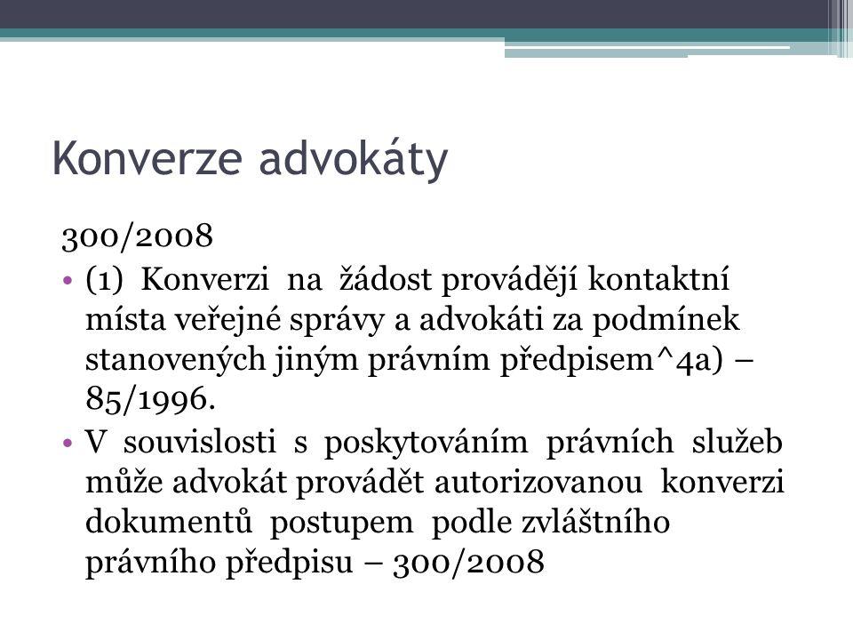 Konverze advokáty 300/2008 (1) Konverzi na žádost provádějí kontaktní místa veřejné správy a advokáti za podmínek stanovených jiným právním předpisem^4a) – 85/1996.