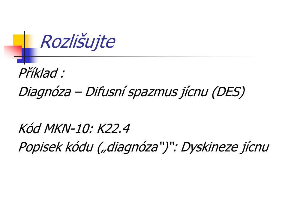 """Rozlišujte Příklad : Diagnóza – Difusní spazmus jícnu (DES) Kód MKN-10: K22.4 Popisek kódu (""""diagnóza ) : Dyskineze jícnu"""
