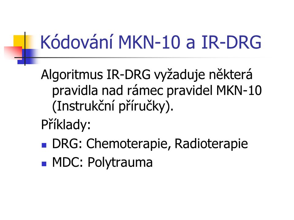 Kódování MKN-10 a IR-DRG Algoritmus IR-DRG vyžaduje některá pravidla nad rámec pravidel MKN-10 (Instrukční příručky).