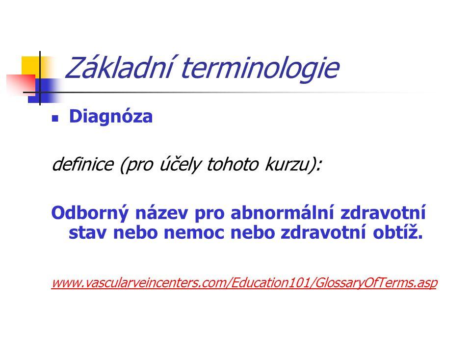 Základní terminologie Diagnóza definice (pro účely tohoto kurzu): Odborný název pro abnormální zdravotní stav nebo nemoc nebo zdravotní obtíž.