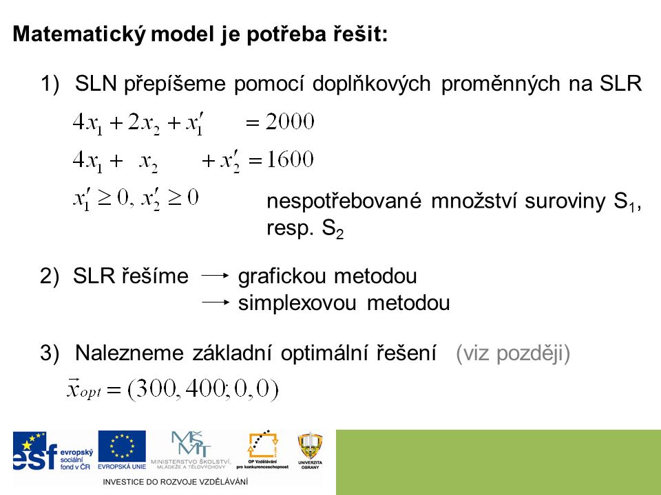 Matematický model je potřeba řešit: 1)SLN přepíšeme pomocí doplňkových proměnných na SLR nespotřebované množství suroviny S 1, resp.