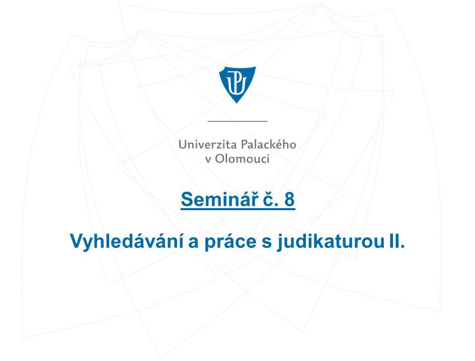 Seminář č. 8 Vyhledávání a práce s judikaturou II.