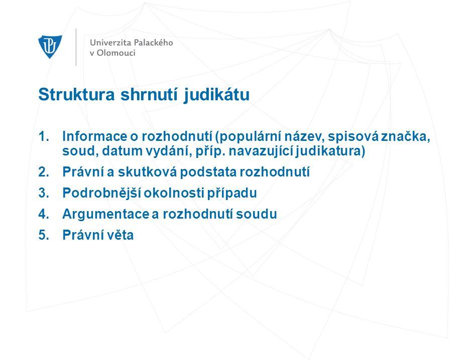 Struktura shrnutí judikátu 1.Informace o rozhodnutí (populární název, spisová značka, soud, datum vydání, příp.