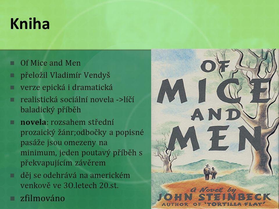 Kniha Of Mice and Men přeložil Vladimír Vendyš verze epická i dramatická realistická sociální novela ->líčí baladický příběh novela: rozsahem střední prozaický žánr;odbočky a popisné pasáže jsou omezeny na minimum, jeden poutavý příběh s překvapujícím závěrem děj se odehrává na americkém venkově ve 3O.letech 20.st.