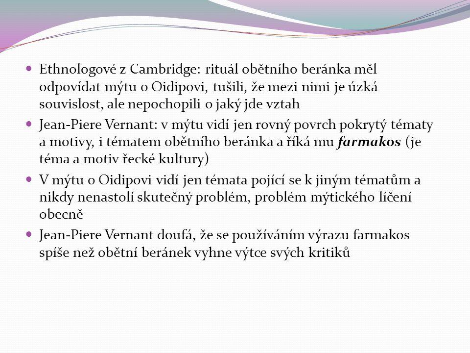 Ethnologové z Cambridge: rituál obětního beránka měl odpovídat mýtu o Oidipovi, tušili, že mezi nimi je úzká souvislost, ale nepochopili o jaký jde vztah Jean-Piere Vernant: v mýtu vidí jen rovný povrch pokrytý tématy a motivy, i tématem obětního beránka a říká mu farmakos (je téma a motiv řecké kultury) V mýtu o Oidipovi vidí jen témata pojící se k jiným tématům a nikdy nenastolí skutečný problém, problém mýtického líčení obecně Jean-Piere Vernant doufá, že se používáním výrazu farmakos spíše než obětní beránek vyhne výtce svých kritiků