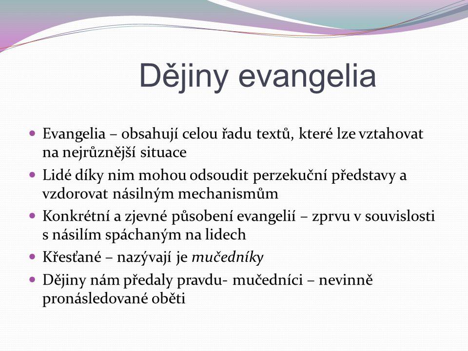 Dějiny evangelia Evangelia – obsahují celou řadu textů, které lze vztahovat na nejrůznější situace Lidé díky nim mohou odsoudit perzekuční představy a vzdorovat násilným mechanismům Konkrétní a zjevné působení evangelií – zprvu v souvislosti s násilím spáchaným na lidech Křesťané – nazývají je mučedníky Dějiny nám předaly pravdu- mučedníci – nevinně pronásledované oběti