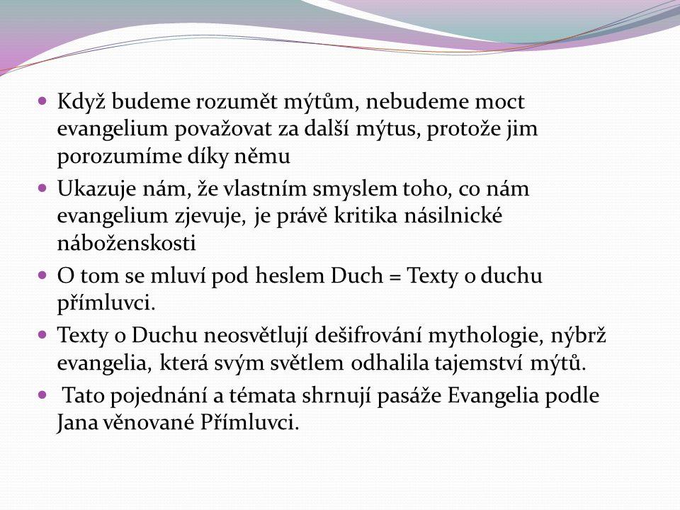 Když budeme rozumět mýtům, nebudeme moct evangelium považovat za další mýtus, protože jim porozumíme díky němu Ukazuje nám, že vlastním smyslem toho, co nám evangelium zjevuje, je právě kritika násilnické náboženskosti O tom se mluví pod heslem Duch = Texty o duchu přímluvci.