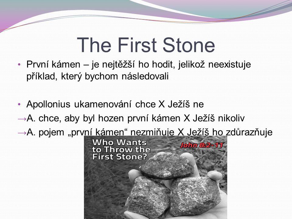 The First Stone První kámen – je nejtěžší ho hodit, jelikož neexistuje příklad, který bychom následovali Apollonius ukamenování chce X Ježíš ne → A.