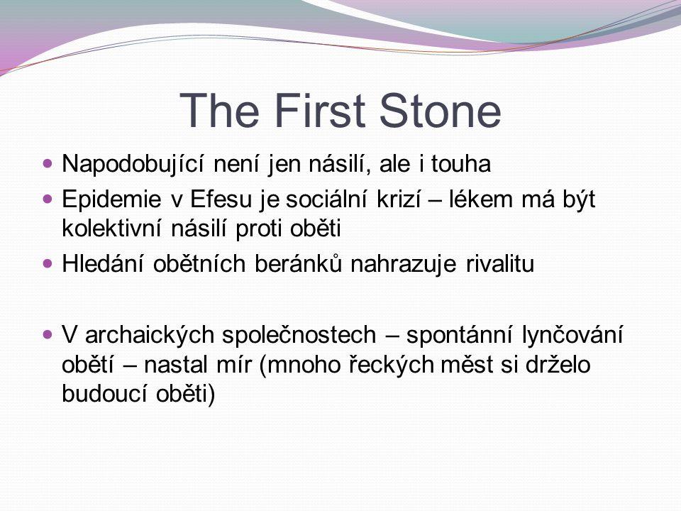 The First Stone Napodobující není jen násilí, ale i touha Epidemie v Efesu je sociální krizí – lékem má být kolektivní násilí proti oběti Hledání obětních beránků nahrazuje rivalitu V archaických společnostech – spontánní lynčování obětí – nastal mír (mnoho řeckých měst si drželo budoucí oběti)