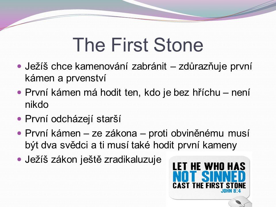 The First Stone Ježíš chce kamenování zabránit – zdůrazňuje první kámen a prvenství První kámen má hodit ten, kdo je bez hříchu – není nikdo První odcházejí starší První kámen – ze zákona – proti obviněnému musí být dva svědci a ti musí také hodit první kameny Ježíš zákon ještě zradikaluzuje