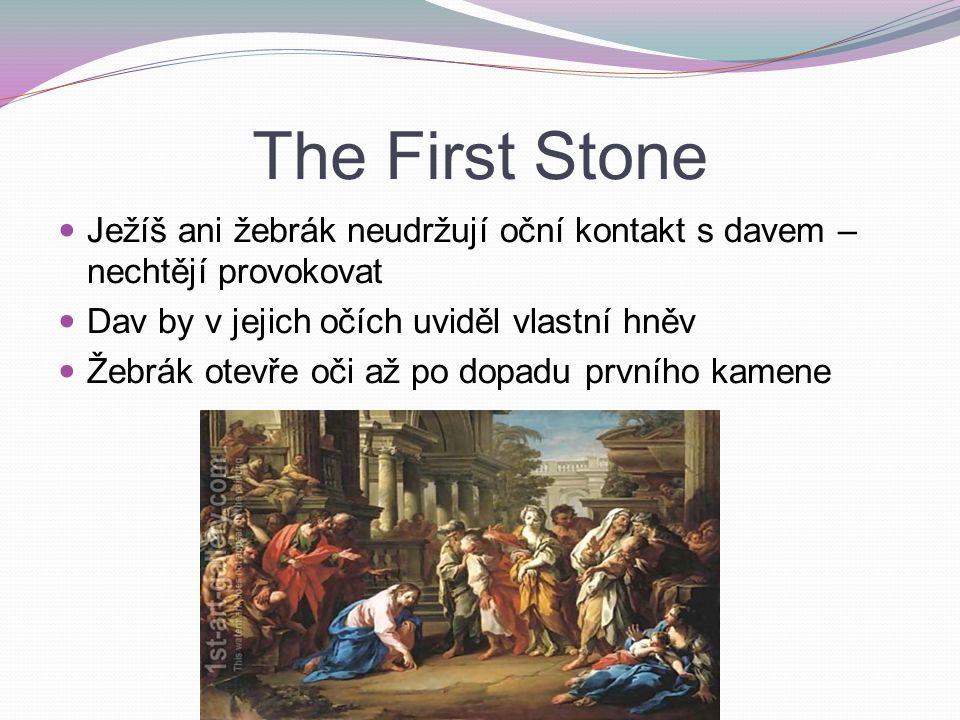 The First Stone Ježíš ani žebrák neudržují oční kontakt s davem – nechtějí provokovat Dav by v jejich očích uviděl vlastní hněv Žebrák otevře oči až po dopadu prvního kamene
