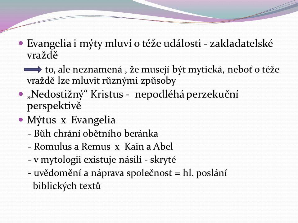 """Evangelia i mýty mluví o téže události - zakladatelské vraždě to, ale neznamená, že musejí být mytická, neboť o téže vraždě lze mluvit různými způsoby """"Nedostižný Kristus - nepodléhá perzekuční perspektivě Mýtus x Evangelia - Bůh chrání obětního beránka - Romulus a Remus x Kain a Abel - v mytologii existuje násilí - skryté - uvědomění a náprava společnost = hl."""