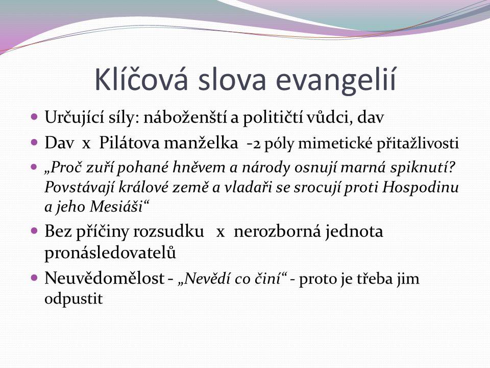 """Klíčová slova evangelií Určující síly: náboženští a političtí vůdci, dav Dav x Pilátova manželka - 2 póly mimetické přitažlivosti """"Proč zuří pohané hněvem a národy osnují marná spiknutí."""