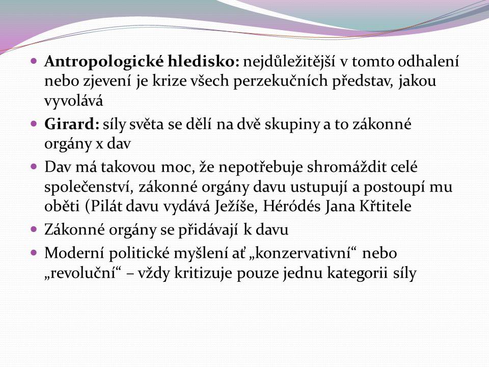 """Antropologické hledisko: nejdůležitější v tomto odhalení nebo zjevení je krize všech perzekučních představ, jakou vyvolává Girard: síly světa se dělí na dvě skupiny a to zákonné orgány x dav Dav má takovou moc, že nepotřebuje shromáždit celé společenství, zákonné orgány davu ustupují a postoupí mu oběti (Pilát davu vydává Ježíše, Héródés Jana Křtitele Zákonné orgány se přidávají k davu Moderní politické myšlení ať """"konzervativní nebo """"revoluční – vždy kritizuje pouze jednu kategorii síly"""