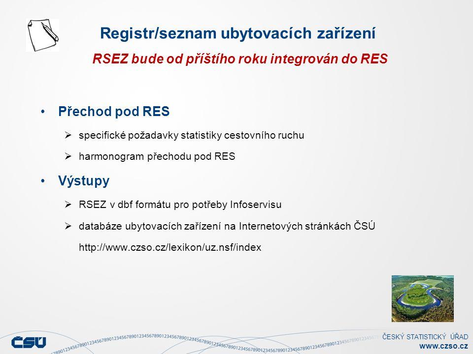 ČESKÝ STATISTICKÝ ÚŘAD www.czso.cz Přechod pod RES  specifické požadavky statistiky cestovního ruchu  harmonogram přechodu pod RES Výstupy  RSEZ v dbf formátu pro potřeby Infoservisu  databáze ubytovacích zařízení na Internetových stránkách ČSÚ http://www.czso.cz/lexikon/uz.nsf/index Registr/seznam ubytovacích zařízení RSEZ bude od příštího roku integrován do RES