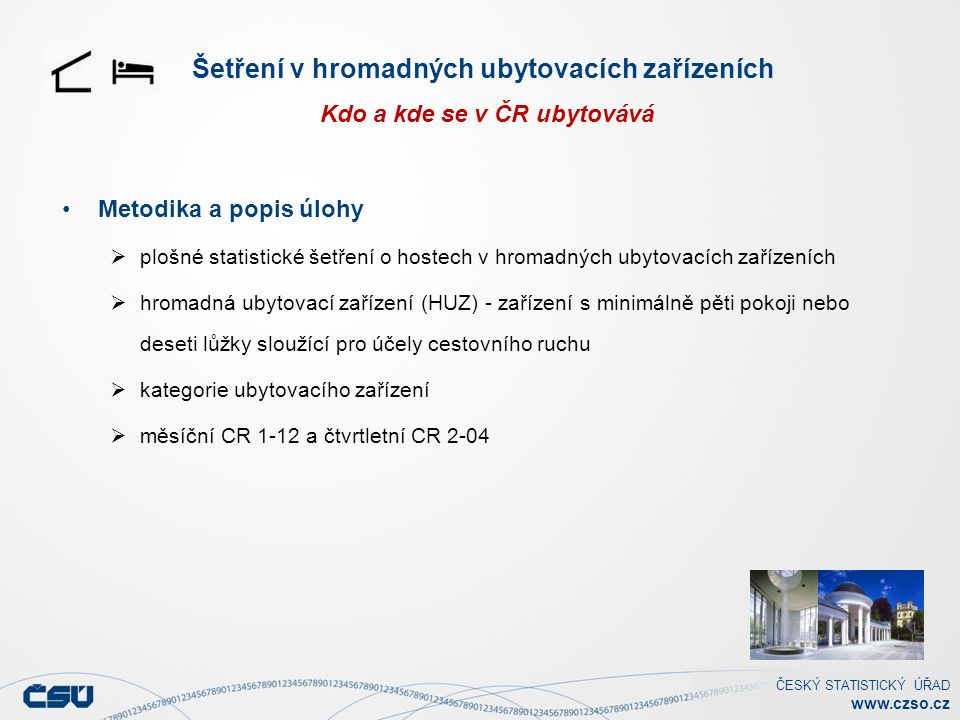 ČESKÝ STATISTICKÝ ÚŘAD www.czso.cz Šetření v hromadných ubytovacích zařízeních Kdo a kde se v ČR ubytovává Metodika a popis úlohy  plošné statistické šetření o hostech v hromadných ubytovacích zařízeních  hromadná ubytovací zařízení (HUZ) - zařízení s minimálně pěti pokoji nebo deseti lůžky sloužící pro účely cestovního ruchu  kategorie ubytovacího zařízení  měsíční CR 1-12 a čtvrtletní CR 2-04