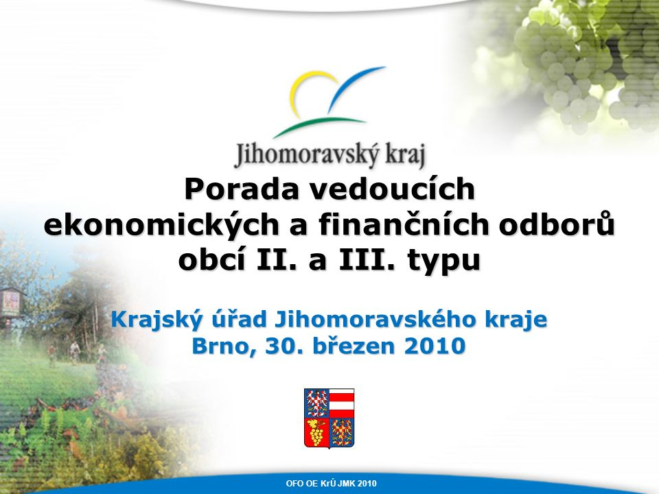 Porada vedoucích ekonomických a finančních odborů obcí II. a III. typu Krajský úřad Jihomoravského kraje Brno, 30. březen 2010 OFO OE KrÚ JMK 2010