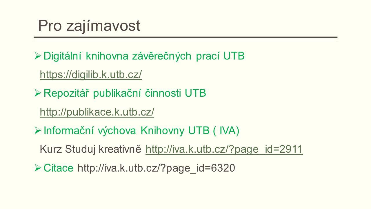 Pro zajímavost  Digitální knihovna závěrečných prací UTB https://digilib.k.utb.cz/  Repozitář publikační činnosti UTB http://publikace.k.utb.cz/  Informační výchova Knihovny UTB ( IVA) Kurz Studuj kreativně http://iva.k.utb.cz/?page_id=2911http://iva.k.utb.cz/?page_id=2911  Citace http://iva.k.utb.cz/?page_id=6320