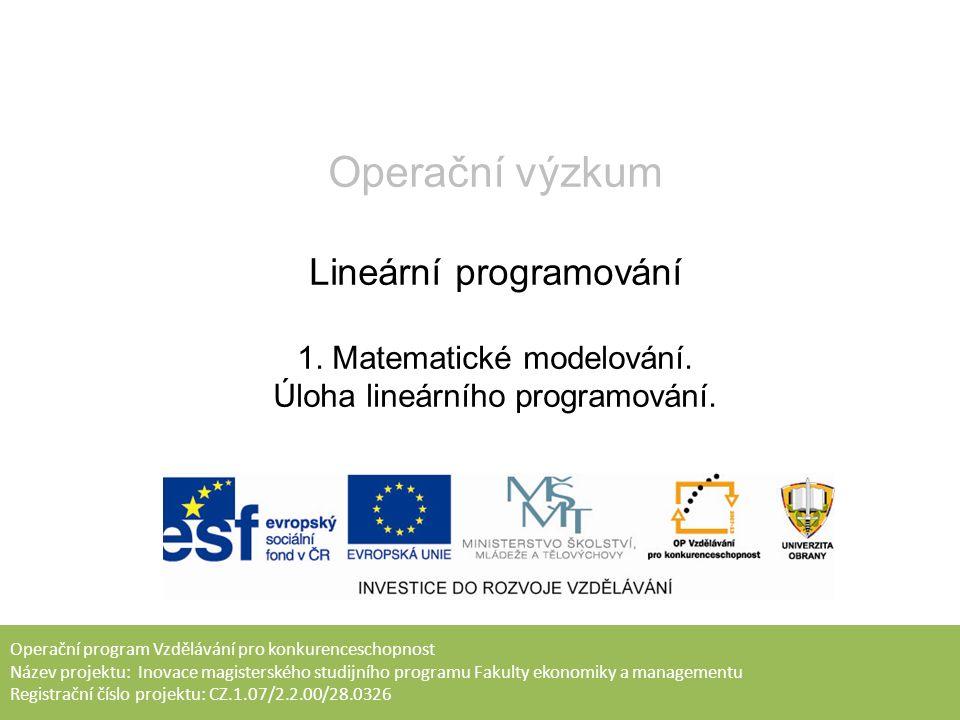 Operační program Vzdělávání pro konkurenceschopnost Název projektu: Inovace magisterského studijního programu Fakulty ekonomiky a managementu Registrační číslo projektu: CZ.1.07/2.2.00/28.0326 Operační výzkum Lineární programování 1.