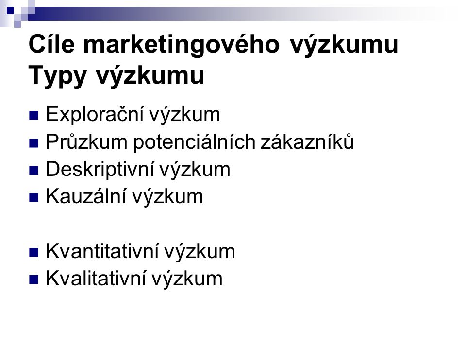 Cíle marketingového výzkumu Typy výzkumu Explorační výzkum Průzkum potenciálních zákazníků Deskriptivní výzkum Kauzální výzkum Kvantitativní výzkum Kvalitativní výzkum