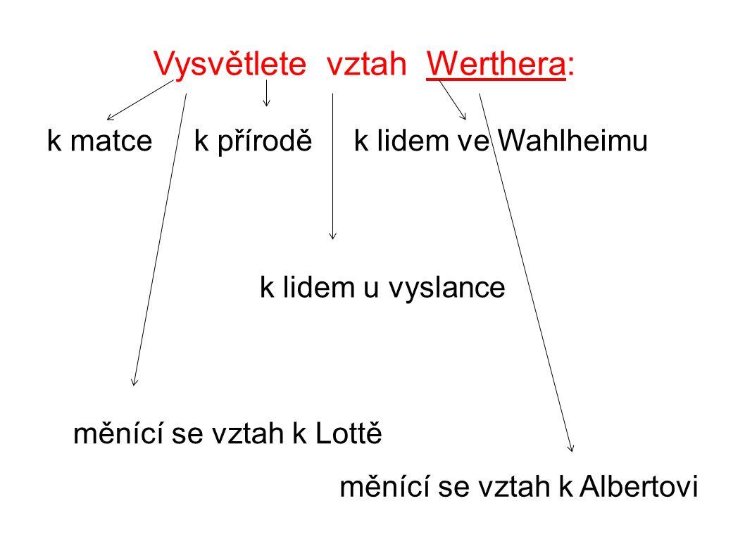 Vysvětlete vztah Werthera: k matce k přírodě k lidem ve Wahlheimu k lidem u vyslance měnící se vztah k Lottě měnící se vztah k Albertovi