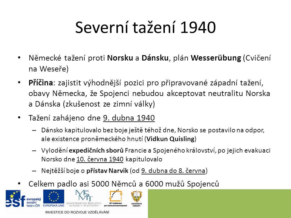 Severní tažení 1940 Německé tažení proti Norsku a Dánsku, plán Wesserübung (Cvičení na Weseře) Příčina: zajistit výhodnější pozici pro připravované západní tažení, obavy Německa, že Spojenci nebudou akceptovat neutralitu Norska a Dánska (zkušenost ze zimní války) Tažení zahájeno dne 9.