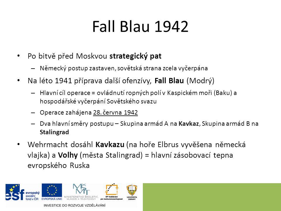 Fall Blau 1942 Po bitvě před Moskvou strategický pat – Německý postup zastaven, sovětská strana zcela vyčerpána Na léto 1941 příprava další ofenzívy, Fall Blau (Modrý) – Hlavní cíl operace = ovládnutí ropných polí v Kaspickém moři (Baku) a hospodářské vyčerpání Sovětského svazu – Operace zahájena 28.