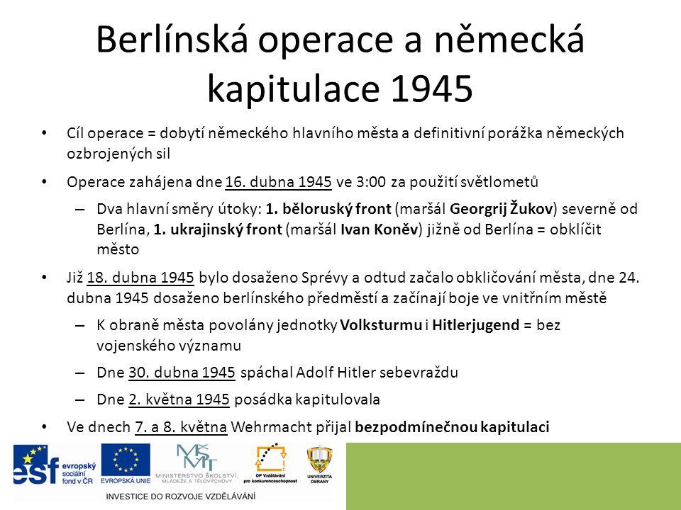 Berlínská operace a německá kapitulace 1945 Cíl operace = dobytí německého hlavního města a definitivní porážka německých ozbrojených sil Operace zahájena dne 16.