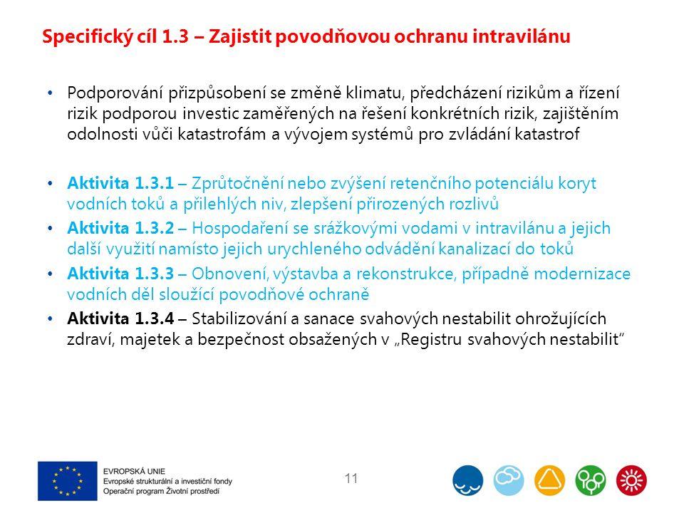 """Specifický cíl 1.3 – Zajistit povodňovou ochranu intravilánu Podporování přizpůsobení se změně klimatu, předcházení rizikům a řízení rizik podporou investic zaměřených na řešení konkrétních rizik, zajištěním odolnosti vůči katastrofám a vývojem systémů pro zvládání katastrof Aktivita 1.3.1 – Zprůtočnění nebo zvýšení retenčního potenciálu koryt vodních toků a přilehlých niv, zlepšení přirozených rozlivů Aktivita 1.3.2 – Hospodaření se srážkovými vodami v intravilánu a jejich další využití namísto jejich urychleného odvádění kanalizací do toků Aktivita 1.3.3 – Obnovení, výstavba a rekonstrukce, případně modernizace vodních děl sloužící povodňové ochraně Aktivita 1.3.4 – Stabilizování a sanace svahových nestabilit ohrožujících zdraví, majetek a bezpečnost obsažených v """"Registru svahových nestabilit 11"""