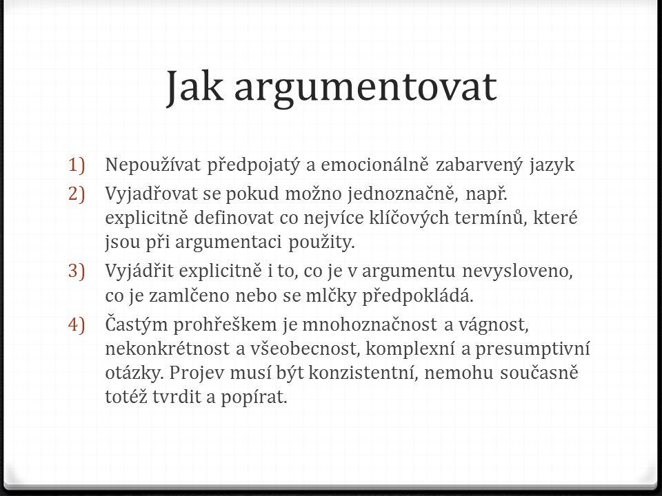 Jak argumentovat 1) Nepoužívat předpojatý a emocionálně zabarvený jazyk 2) Vyjadřovat se pokud možno jednoznačně, např. explicitně definovat co nejvíc