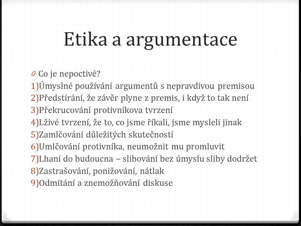 Etika a argumentace 0 Co je nepoctivé? 1) Úmyslné používání argumentů s nepravdivou premisou 2) Předstírání, že závěr plyne z premis, i když to tak ne