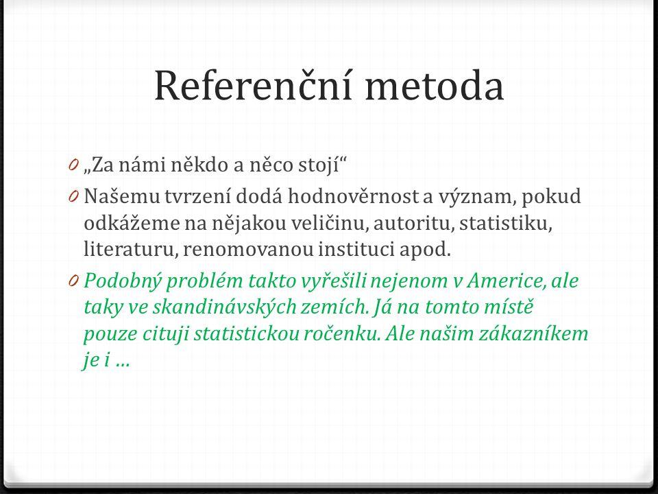 """Referenční metoda 0 """"Za námi někdo a něco stojí"""" 0 Našemu tvrzení dodá hodnověrnost a význam, pokud odkážeme na nějakou veličinu, autoritu, statistiku"""