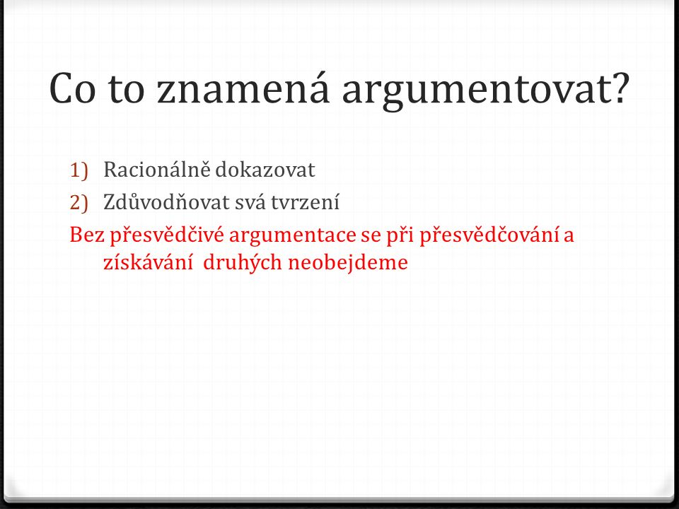 Argument 0 Základ každé mezilidské komunikace 0 Nástroj při řešení problémů 0 Argumentace = schopnost vyvozovat závěry 0 Argumenty si připravujeme i v případě, pokud chceme někomu radit, něco namítnout, vyjádřit stanovisko, někoho přemluvit, někoho varovat apod.