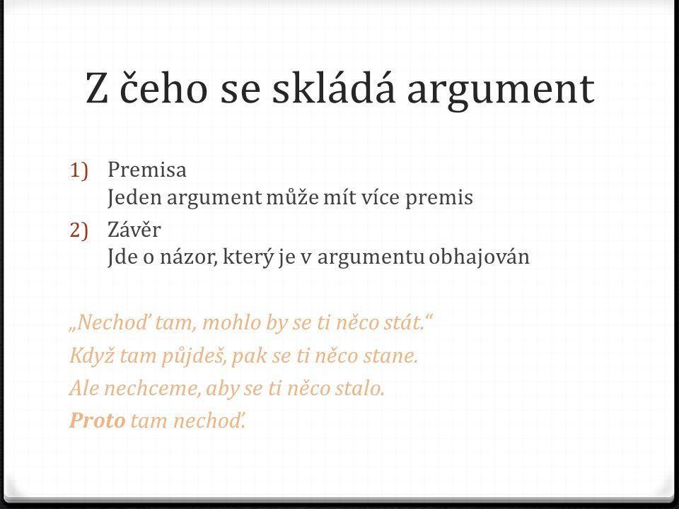 """Z čeho se skládá argument 1) Premisa Jeden argument může mít více premis 2) Závěr Jde o názor, který je v argumentu obhajován """"Nechoď tam, mohlo by se"""
