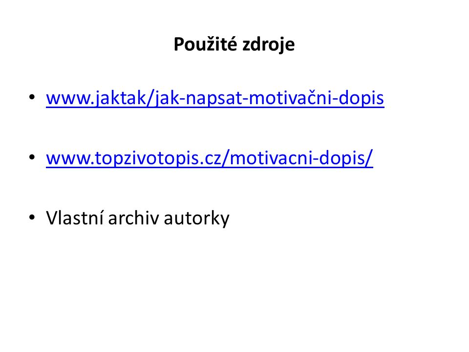 Použité zdroje www.jaktak/jak-napsat-motivačni-dopis www.topzivotopis.cz/motivacni-dopis/ Vlastní archiv autorky