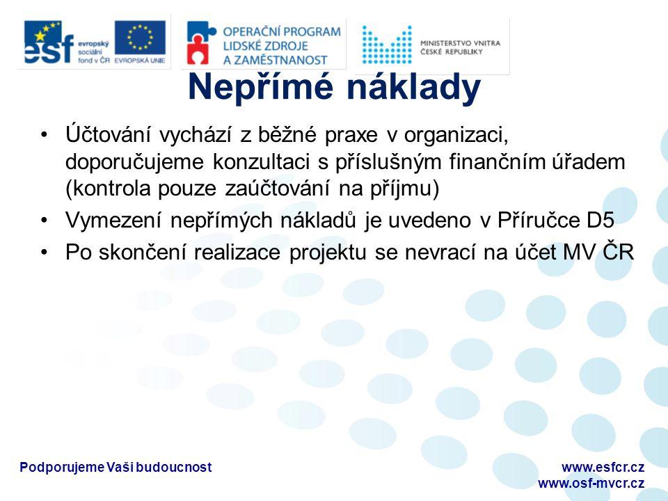 Nepřímé náklady Účtování vychází z běžné praxe v organizaci, doporučujeme konzultaci s příslušným finančním úřadem (kontrola pouze zaúčtování na příjmu) Vymezení nepřímých nákladů je uvedeno v Příručce D5 Po skončení realizace projektu se nevrací na účet MV ČR Podporujeme Vaši budoucnostwww.esfcr.cz www.osf-mvcr.cz