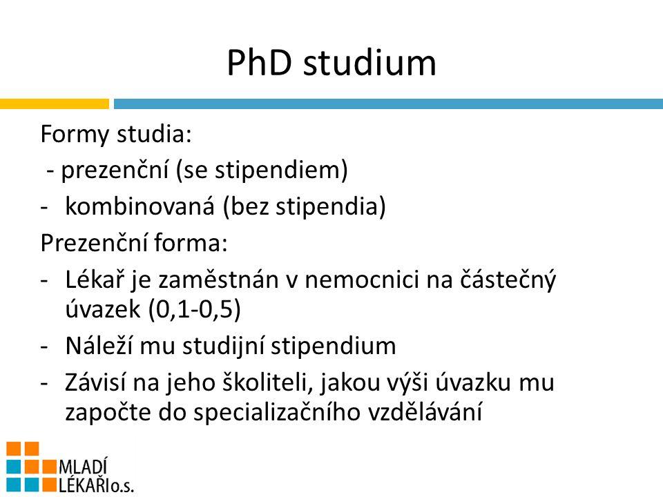 PhD studium Formy studia: - prezenční (se stipendiem) -kombinovaná (bez stipendia) Prezenční forma: -Lékař je zaměstnán v nemocnici na částečný úvazek (0,1-0,5) -Náleží mu studijní stipendium -Závisí na jeho školiteli, jakou výši úvazku mu započte do specializačního vzdělávání