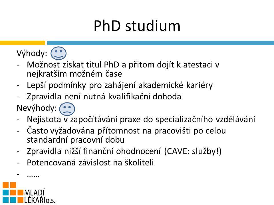 PhD studium Výhody: -Možnost získat titul PhD a přitom dojít k atestaci v nejkratším možném čase -Lepší podmínky pro zahájení akademické kariéry -Zpravidla není nutná kvalifikační dohoda Nevýhody: -Nejistota v započítávání praxe do specializačního vzdělávání -Často vyžadována přítomnost na pracovišti po celou standardní pracovní dobu -Zpravidla nižší finanční ohodnocení (CAVE: služby!) -Potencovaná závislost na školiteli -……