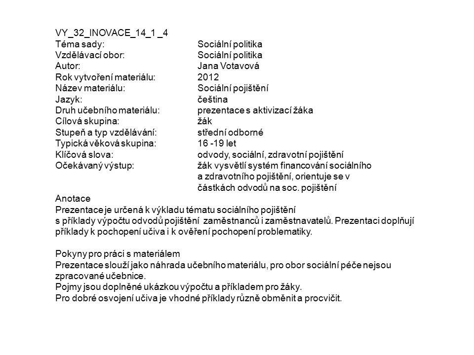 VY_32_INOVACE_14_1 _4 Téma sady: Sociální politika Vzdělávací obor:Sociální politika Autor:Jana Votavová Rok vytvoření materiálu: 2012 Název materiálu: Sociální pojištění Jazyk:čeština Druh učebního materiálu:prezentace s aktivizací žáka Cílová skupina:žák Stupeň a typ vzdělávání:střední odborné Typická věková skupina:16 -19 let Klíčová slova:odvody, sociální, zdravotní pojištění Očekávaný výstup:žák vysvětlí systém financování sociálního a zdravotního pojištění, orientuje se v částkách odvodů na soc.