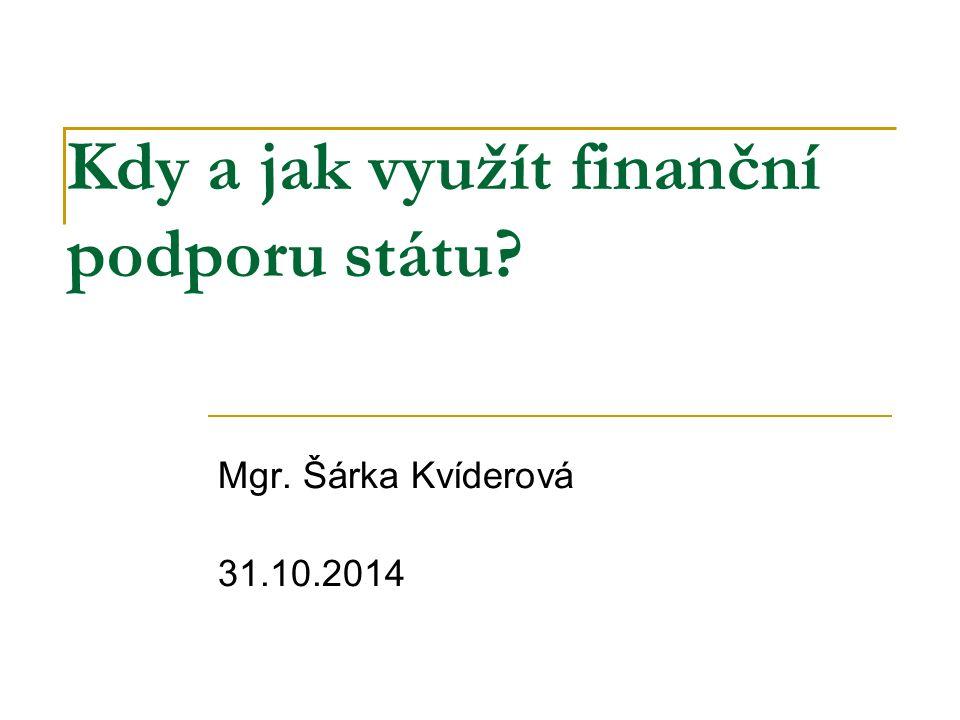 Kdy a jak využít finanční podporu státu? Mgr. Šárka Kvíderová 31.10.2014