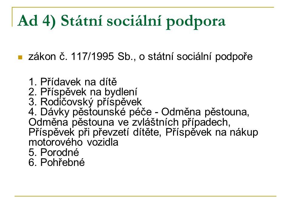 Ad 4) Státní sociální podpora zákon č. 117/1995 Sb., o státní sociální podpoře 1. Přídavek na dítě 2. Příspěvek na bydlení 3. Rodičovský příspěvek 4.