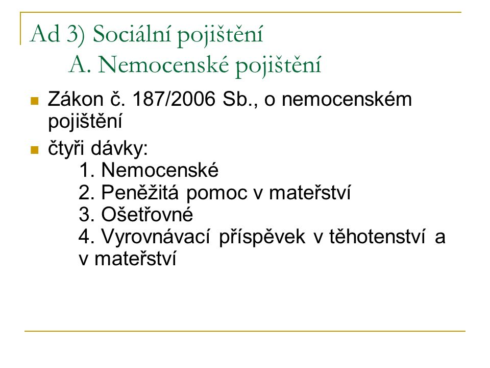 Ad 3) Sociální pojištění A. Nemocenské pojištění Zákon č. 187/2006 Sb., o nemocenském pojištění čtyři dávky: 1. Nemocenské 2. Peněžitá pomoc v mateřst