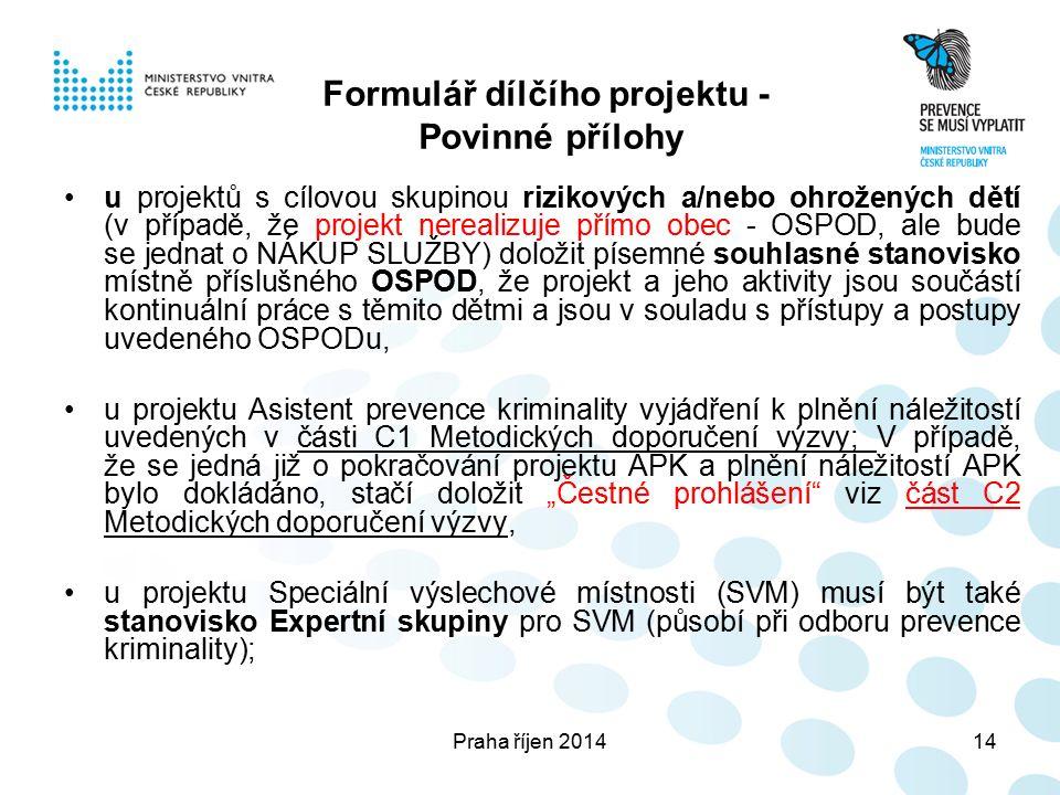"""Praha říjen 201414 Formulář dílčího projektu - Povinné přílohy u projektů s cílovou skupinou rizikových a/nebo ohrožených dětí (v případě, že projekt nerealizuje přímo obec - OSPOD, ale bude se jednat o NÁKUP SLUŽBY) doložit písemné souhlasné stanovisko místně příslušného OSPOD, že projekt a jeho aktivity jsou součástí kontinuální práce s těmito dětmi a jsou v souladu s přístupy a postupy uvedeného OSPODu, u projektu Asistent prevence kriminality vyjádření k plnění náležitostí uvedených v části C1 Metodických doporučení výzvy; V případě, že se jedná již o pokračování projektu APK a plnění náležitostí APK bylo dokládáno, stačí doložit """"Čestné prohlášení viz část C2 Metodických doporučení výzvy, u projektu Speciální výslechové místnosti (SVM) musí být také stanovisko Expertní skupiny pro SVM (působí při odboru prevence kriminality);"""