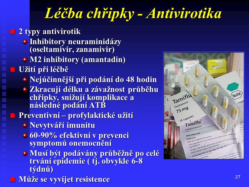 27 Léčba chřipky - Antivirotika 2 typy antivirotik Inhibitory neuraminidázy (oseltamivir, zanamivir) M2 inhibitory (amantadin) Užití při léčbě Nejúčinnější při podání do 48 hodin Zkracují délku a závažnost průběhu chřipky, snižují komplikace a následné podání ATB Preventivní – profylaktické užití Nevytváří imunitu 60-90% efektivní v prevenci symptomů onemocnění Musí být podávány průběžně po celé trvání epidemie ( tj.