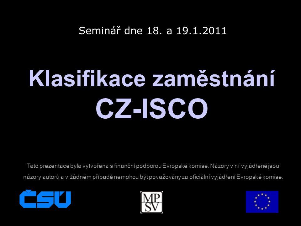 Klasifikace zaměstnání CZ-ISCO Seminář dne 18. a 19.1.2011 Tato prezentace byla vytvořena s finanční podporou Evropské komise. Názory v ní vyjádřené j