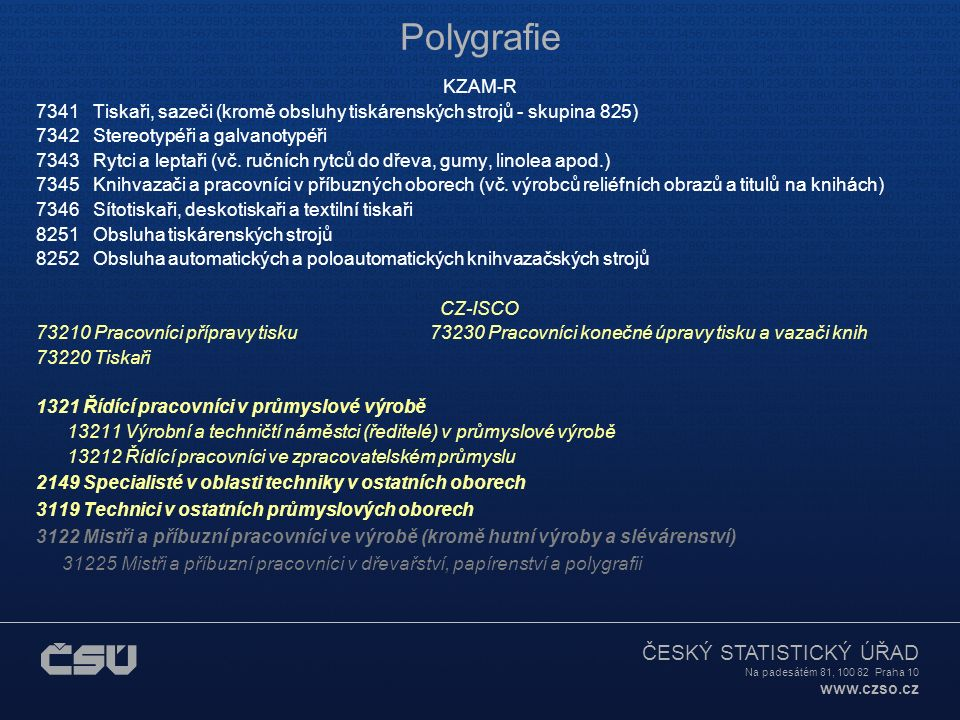 ČESKÝ STATISTICKÝ ÚŘAD Na padesátém 81, 100 82 Praha 10 www.czso.cz Polygrafie KZAM-R 7341 Tiskaři, sazeči (kromě obsluhy tiskárenských strojů - skupina 825) 7342 Stereotypéři a galvanotypéři 7343 Rytci a leptaři (vč.