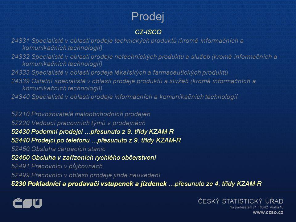 ČESKÝ STATISTICKÝ ÚŘAD Na padesátém 81, 100 82 Praha 10 www.czso.cz Prodej CZ-ISCO 24331 Specialisté v oblasti prodeje technických produktů (kromě informačních a komunikačních technologií) 24332 Specialisté v oblasti prodeje netechnických produktů a služeb (kromě informačních a komunikačních technologií) 24333 Specialisté v oblasti prodeje lékařských a farmaceutických produktů 24339 Ostatní specialisté v oblasti prodeje produktů a služeb (kromě informačních a komunikačních technologií) 24340 Specialisté v oblasti prodeje informačních a komunikačních technologií 52210 Provozovatelé maloobchodních prodejen 52220 Vedoucí pracovních týmů v prodejnách 52430 Podomní prodejci …přesunuto z 9.