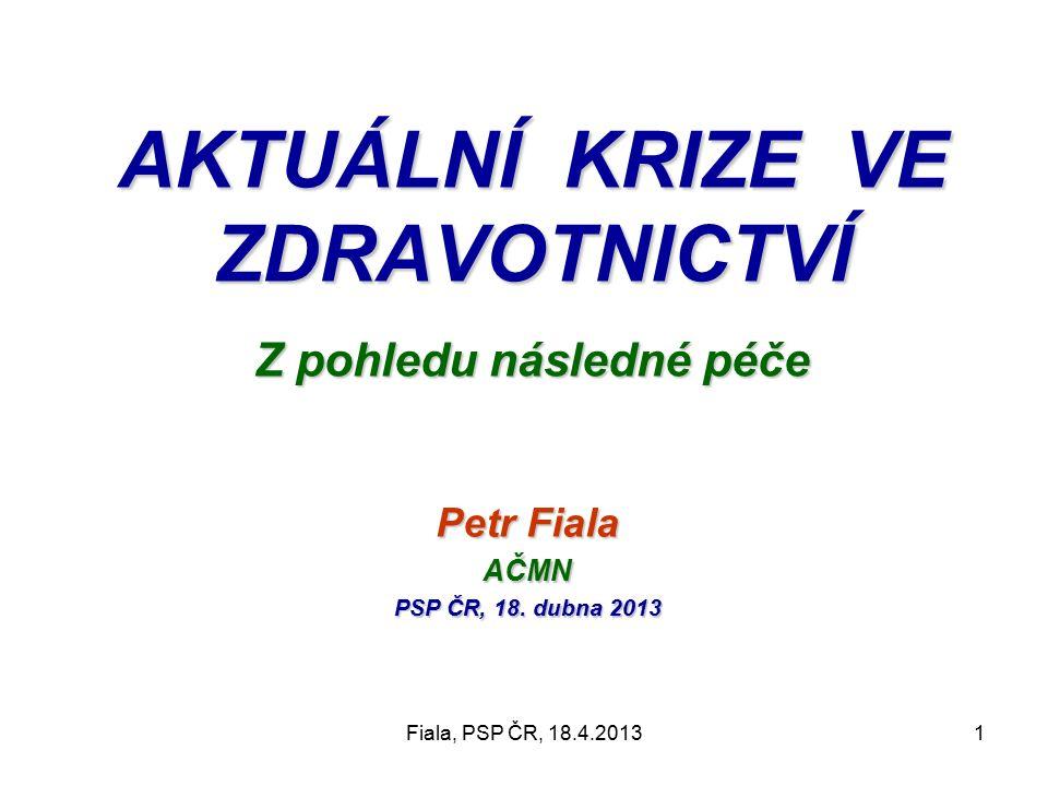 Fiala, PSP ČR, 18.4.20131 AKTUÁLNÍ KRIZE VE ZDRAVOTNICTVÍ Z pohledu následné péče Petr Fiala AČMN PSP ČR, 18.